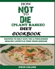 How Not to Die (Plant Based) Diet Cookbook: Recipes to Help Give You a Prolonged Healthy Lifestyle Free from Disease. Cover Image