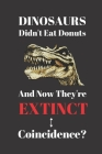 Dinosaurs Didn't Eat Donuts And Now They're Extinct. Coincidence?: Notebook Journal Diary. Donuts and Dinosaurs Blank Lined Notepad Cover Image