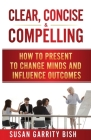 Clear, Concise & Compelling: How to Present to Change Minds and Influence Outcomes Cover Image