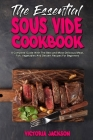 The Essential Sous Vide Cookbook: A Complete Guide With The Best and Most Delicious Meat, Fish, Vegetables And Dessert Recipes For Beginners Cover Image
