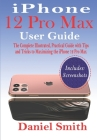 iPhone 12 Pro Max User Guide: The Complete Illustrated, Practical Guide with Tips and Tricks to Maximizing the iPhone 12 Pro Max Cover Image