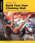 How to Build Your Own Climbing Wall: Illustrated Instructions and Plans for Indoor and Outdoor Walls (How to Climb) Cover Image
