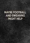 Maybe Football And Swearing Might Help: Thoughtful Gift For The Football Obsessed - 120 Lined Pages for Writing Notes, Journaling, Drawing Etc Cover Image