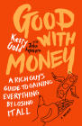 Good with Money: A Rich Guy's Guide to Gaining Everything by Losing It All. a Memoir Cover Image