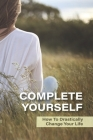 Complete Yourself: How To Drastically Change Your Life: Philosophical Understanding Of Self Cover Image