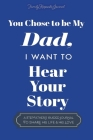 You Chose to Be My Dad; I Want to Hear Your Story: A Guided Journal for Stepdads to Share Their Life Story Cover Image
