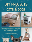 DIY Projects for Cats and Dogs: 20 Easy-To-Build Creations for Your Best Friend Cover Image