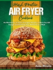 High Protein Air Fryer Cookbook: An Abundance of Super Energetic Recipes to Burn Fat, Kill Hunger and Recharge Your Batteries in a Meal Cover Image