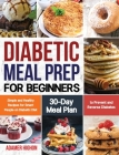 Diabetic Meal Prep for Beginners: Simple and Healthy Recipes for Smart People on Diabetic Diet 30-Day Meal Plan to Prevent and Reverse Diabetes Cover Image