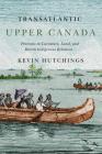 Transatlantic Upper Canada: Portraits in Literature, Land, and British-Indigenous Relations (McGill-Queen's Transatlantic Studies #2) Cover Image