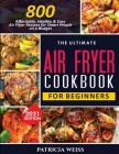The Ultimate Air Fryer Cookbook for Beginners: 800 Affordable, Healthy and Easy Air Fryer Recipes for Smart People on a Budget Cover Image