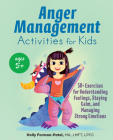 Anger Management Activities for Kids: 50+ Exercises for Understanding Feelings, Staying Calm, and Managing Strong Emotions Cover Image