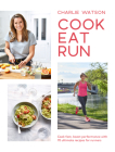 Cook, Eat, Run: Cook Fast, Boost Performance with 75 Ultimate Recipes for Runners Cover Image