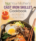 Not Your Mother's Cast Iron Skillet Cookbook: More Than 150 Recipes for One-Pan Meals for Any Time of the Day Cover Image