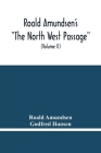 Roald Amundsen'S The North West Passage: Being The Record Of A Voyage Of Exploration Of The Ship Gjoa 1903-1907 (Volume Ii) Cover Image