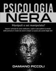 Psicologia Nera: Manipoli o sei manipolato? Impara i principi di come analizzare, capire e persuadere la mente delle persone in modo da Cover Image