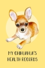 My Chihuahua's Health Records: Dog Record Organizer and Pet Vet Information For The Dog Lover Cover Image