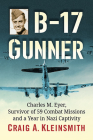 B-17 Gunner: Charles M. Eyer, Survivor of 59 Combat Missions and a Year in Nazi Captivity Cover Image