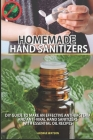 Homemade Hand Sanitizers: DIY Guide to Make an Effective Anti-Bacteria and Anti_viral Hand Sanitizers with Essential Oil Recipes Cover Image