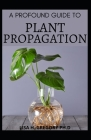 A Profound Guide to Plant Propagation: The Art and Science to Make More Houseplants, Vegetables and Flowers. Cover Image