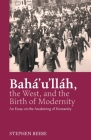 Baha'u'llah, the West, and the Birth of Modernity: An Essay on the Awakening of Humanity Cover Image