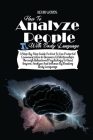 How to Analyze People with Body Language: A Step-By-Step Guide on How to Use Powerful Communication in Business & Relationships Through Behavioral Psy Cover Image