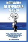 Hypnosis motivation for you: How self hypnosis simplyfies Your life: mindset and feelings control, stress management, business success. Stop anxiet Cover Image