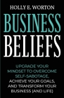 Business Beliefs: Upgrade Your Mindset to Overcome Self-Sabotage, Achieve Your Goals, and Transform Your Business (and Life) Cover Image