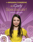 The Miranda Cosgrove & Icarly Spectacular!: Unofficial & Unstoppable Cover Image