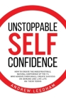 Unstoppable Self Confidence: How to create the indestructible, natural confidence of the 1% who achieve their goals, create success on demand and l Cover Image