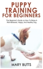 Puppy Training for Beginners: The Beginner's Guide on How To Raise A Well-Behaved, Happy, And Healthy Dog Cover Image