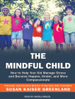 The Mindful Child: How to Help Your Kid Manage Stress and Become Happier, Kinder, and More Compassionate Cover Image