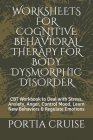 Worksheets for Cognitive Behavioral Therapy for Body Dysmorphic Disorder: CBT Workbook to Deal with Stress, Anxiety, Anger, Control Mood, Learn New Be Cover Image