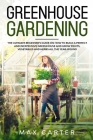 Greenhouse Gardening For Beginners: The Ultimate Beginner's Guide on How To Build a Perfect And Inexpensive Greenhouse and Grow Fruits, Vegetables and Cover Image