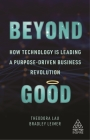 Beyond Good: How Technology Is Leading a Purpose-Driven Business Revolution (Kogan Page Inspire) Cover Image