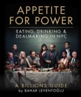 Appetite for Power: Eating, Drinking & Dealmaking in NYC: A Billions Guide Cover Image