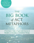 The Big Book of ACT Metaphors: A Practitioner's Guide to Experiential Exercises and Metaphors in Acceptance and Commitment Therapy Cover Image