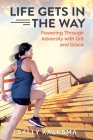 Life Gets in The Way: Powering Through Adversity with Grit and Grace Cover Image