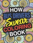 How Bus Drivers Swear: A Sweary Adult Coloring Book For Swearing Like A Bus Driver Holiday Gift & Birthday Present For School Transportation Cover Image