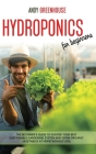 Hydroponics for Beginners: The Beginner's Guide to Choose Your Best Sustainable Gardening System and Grow Organic Vegetables at Home Without Soil Cover Image