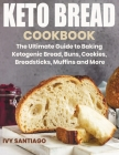 Keto Bread Cookbook: The Ultimate Guide to Baking Ketogenic Bread, Buns, Cookies, Breadsticks, Muffins and More Cover Image