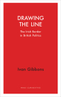 Drawing the Line: The Irish Border in British Politics (Haus Curiosities ) Cover Image