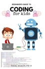 Beginner's Guide to Coding for Kids: Easy Kids Guide To Learn How To Code From Scratch, Javascript, Html And more: A Step By Step Guide Cover Image