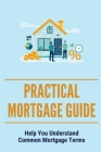 Practical Mortgage Guide: Help You Understand Common Mortgage Terms: Mortgage Process Cover Image