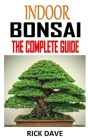 Indoor Bonsai the Complete Guide: Discover the complete guides on everything you need to know about indoor bonsai Cover Image