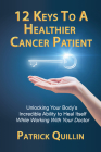 12 Keys to a Healthier Cancer Patient: Unlocking Your Body's Incredible Ability to Heal Itself While Working with Your Doctor Cover Image