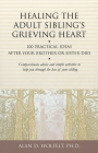 Healing the Adult Sibling's Grieving Heart: 100 Practical Ideas After Your Brother or Sister Dies (Healing Your Grieving Heart series) Cover Image