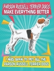 Parson Russell Terrier Dogs Make Everything Better I Was Born To Pet All The Parson Russell Terrier Dogs: Composition Notebook for Dog and Puppy Lover Cover Image