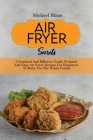 Air Fryer Secrets: A Practical And Effective Guide To Quick And Easy Air Fryer Recipes For Beginners To Make For The Whole Family Cover Image