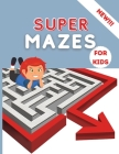Super Mazes for Kids: Super Fun Activity Book For Kids Brain Games Mazes Extra Large for Kids 4-8 8-12Workbook for Children Maze Learning Ac Cover Image